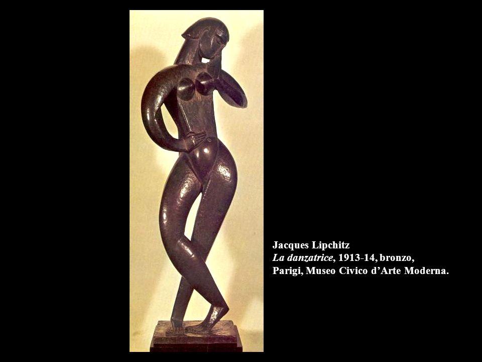 Jacques Lipchitz La danzatrice, 1913-14, bronzo, Parigi, Museo Civico d'Arte Moderna.