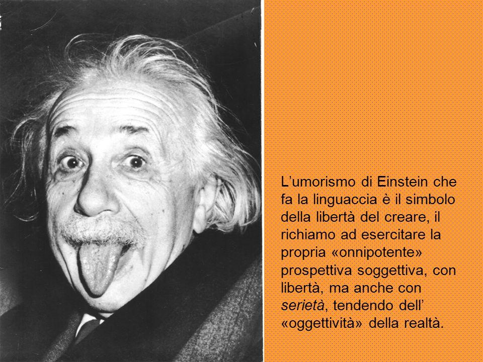 L'umorismo di Einstein che fa la linguaccia è il simbolo della libertà del creare, il richiamo ad esercitare la propria «onnipotente» prospettiva soggettiva, con libertà, ma anche con serietà, tendendo dell' «oggettività» della realtà.