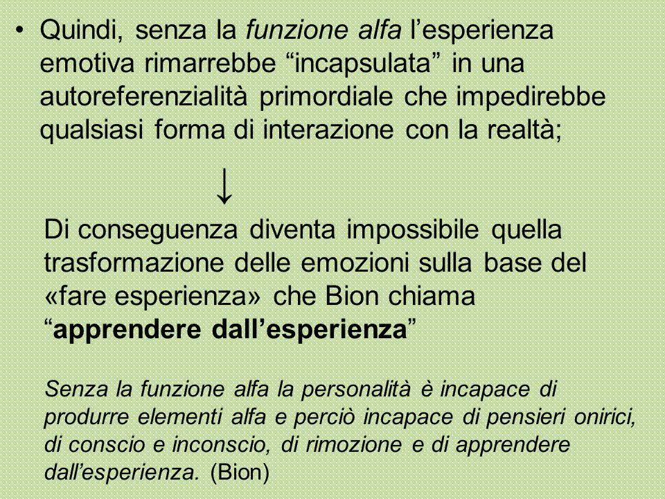 Quindi, senza la funzione alfa l'esperienza emotiva rimarrebbe incapsulata in una autoreferenzialità primordiale che impedirebbe qualsiasi forma di interazione con la realtà;
