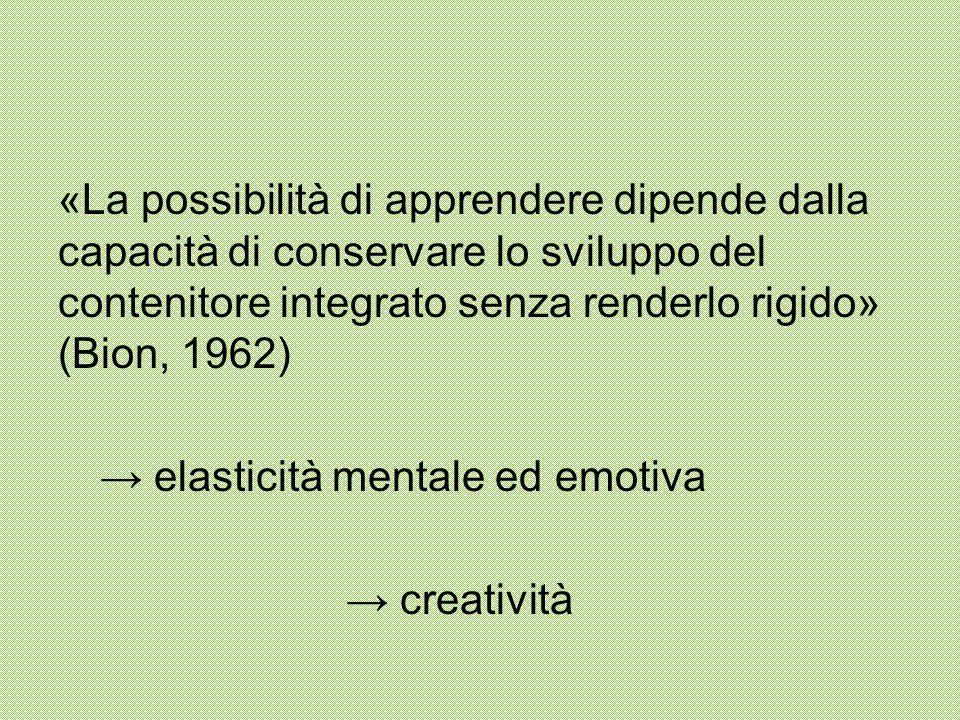 «La possibilità di apprendere dipende dalla capacità di conservare lo sviluppo del contenitore integrato senza renderlo rigido» (Bion, 1962) → elasticità mentale ed emotiva → creatività