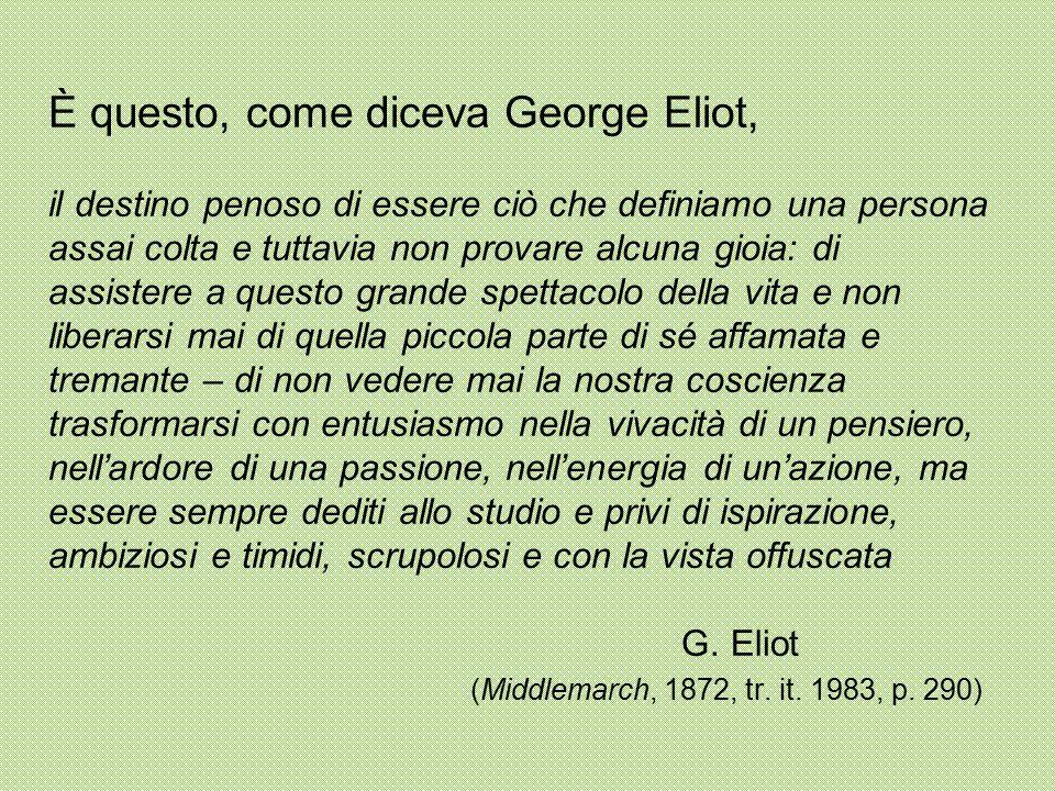 È questo, come diceva George Eliot, il destino penoso di essere ciò che definiamo una persona assai colta e tuttavia non provare alcuna gioia: di assistere a questo grande spettacolo della vita e non liberarsi mai di quella piccola parte di sé affamata e tremante – di non vedere mai la nostra coscienza trasformarsi con entusiasmo nella vivacità di un pensiero, nell'ardore di una passione, nell'energia di un'azione, ma essere sempre dediti allo studio e privi di ispirazione, ambiziosi e timidi, scrupolosi e con la vista offuscata G.