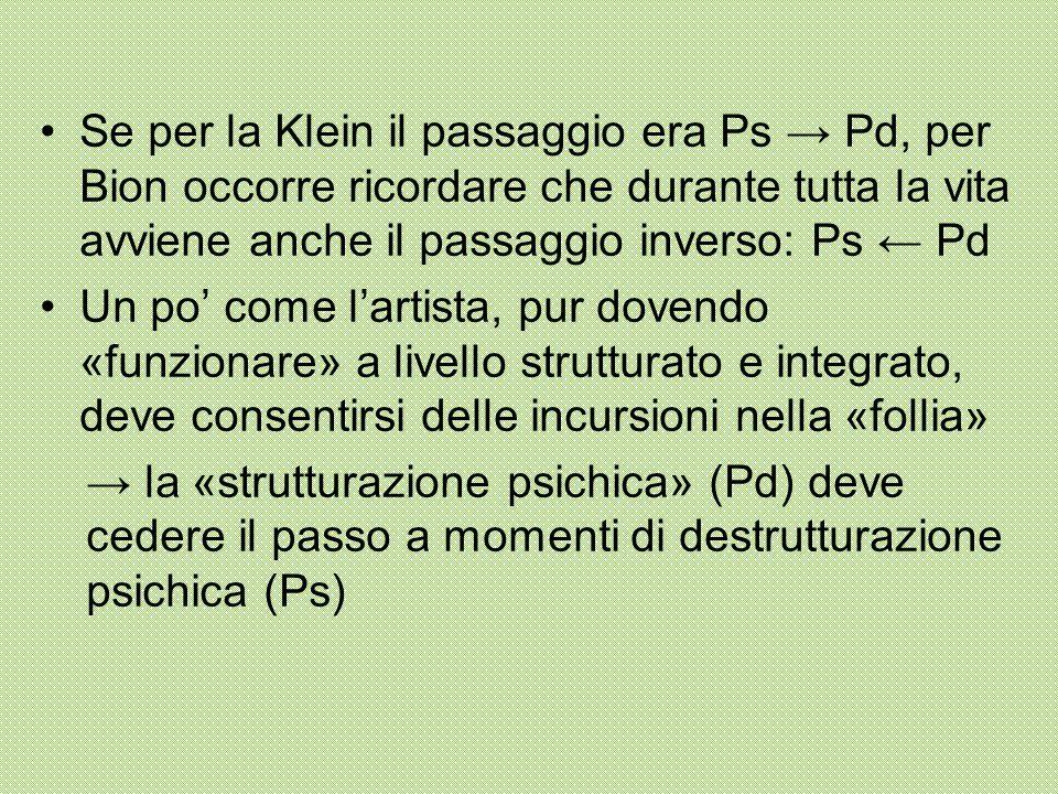 Se per la Klein il passaggio era Ps → Pd, per Bion occorre ricordare che durante tutta la vita avviene anche il passaggio inverso: Ps ← Pd