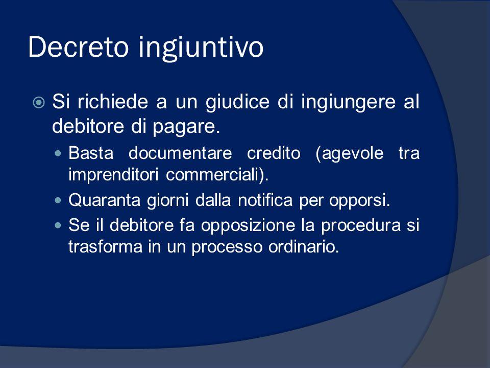 Decreto ingiuntivo Si richiede a un giudice di ingiungere al debitore di pagare. Basta documentare credito (agevole tra imprenditori commerciali).