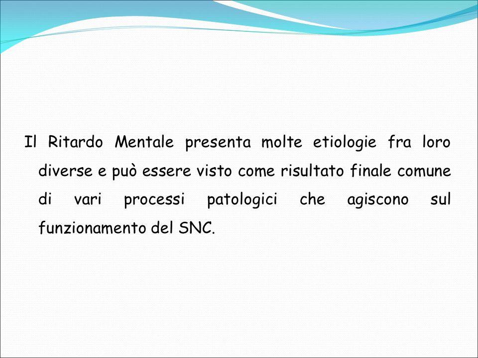 Il Ritardo Mentale presenta molte etiologie fra loro diverse e può essere visto come risultato finale comune di vari processi patologici che agiscono sul funzionamento del SNC.