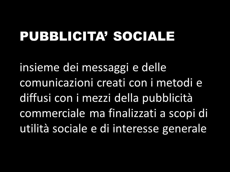 PUBBLICITA' SOCIALE insieme dei messaggi e delle comunicazioni creati con i metodi e diffusi con i mezzi della pubblicità commerciale ma finalizzati a scopi di utilità sociale e di interesse generale