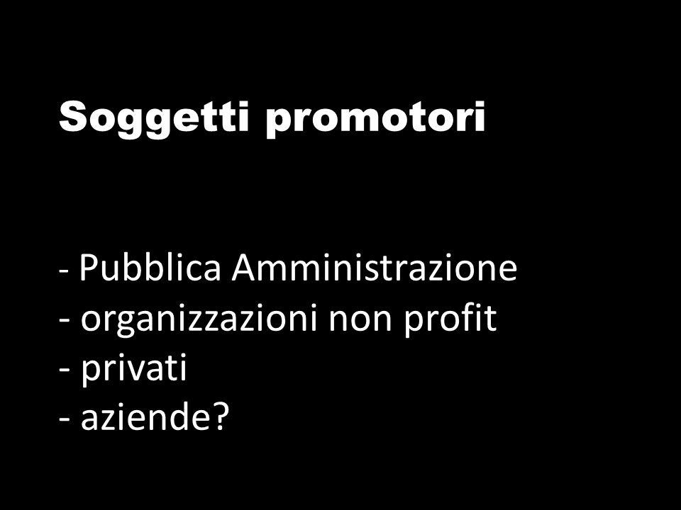 Soggetti promotori - Pubblica Amministrazione - organizzazioni non profit - privati - aziende