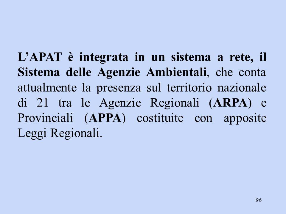L'APAT è integrata in un sistema a rete, il Sistema delle Agenzie Ambientali, che conta attualmente la presenza sul territorio nazionale di 21 tra le Agenzie Regionali (ARPA) e Provinciali (APPA) costituite con apposite Leggi Regionali.