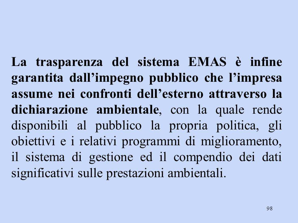 La trasparenza del sistema EMAS è infine garantita dall'impegno pubblico che l'impresa assume nei confronti dell'esterno attraverso la dichiarazione ambientale, con la quale rende disponibili al pubblico la propria politica, gli obiettivi e i relativi programmi di miglioramento, il sistema di gestione ed il compendio dei dati significativi sulle prestazioni ambientali.