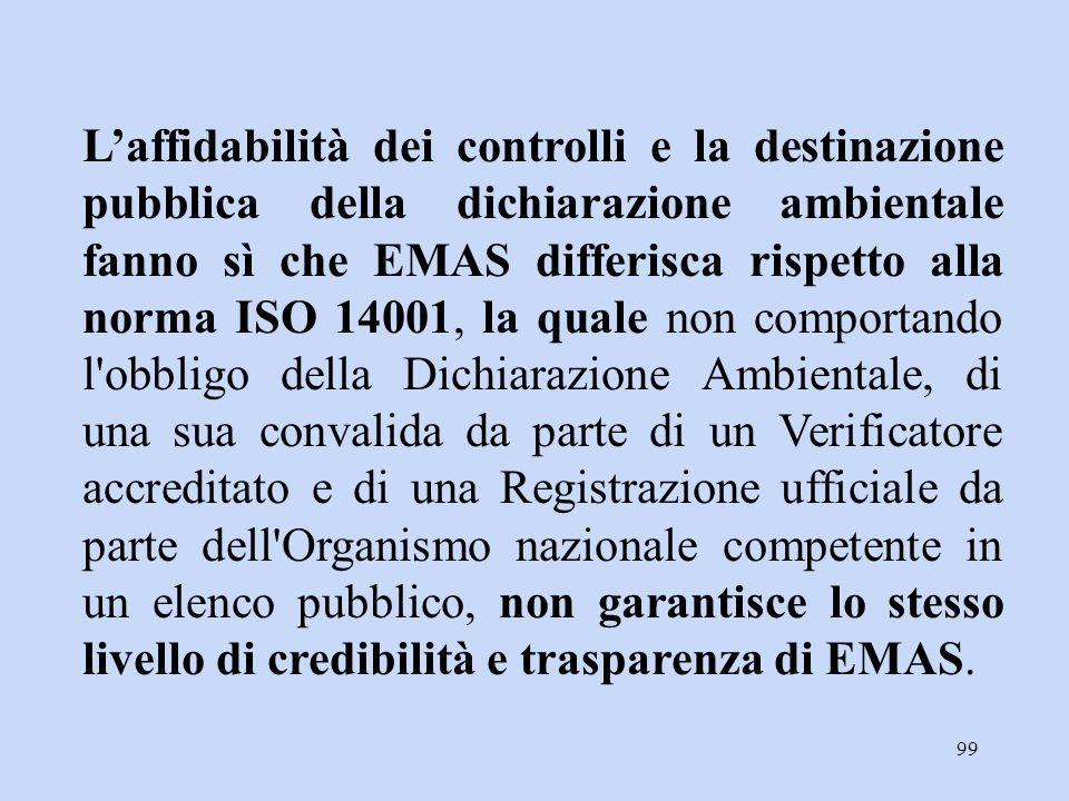 L'affidabilità dei controlli e la destinazione pubblica della dichiarazione ambientale fanno sì che EMAS differisca rispetto alla norma ISO 14001, la quale non comportando l obbligo della Dichiarazione Ambientale, di una sua convalida da parte di un Verificatore accreditato e di una Registrazione ufficiale da parte dell Organismo nazionale competente in un elenco pubblico, non garantisce lo stesso livello di credibilità e trasparenza di EMAS.