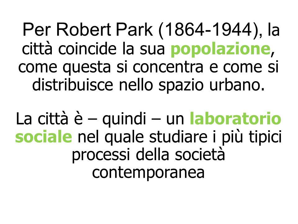 Per Robert Park (1864-1944), la città coincide la sua popolazione, come questa si concentra e come si distribuisce nello spazio urbano.