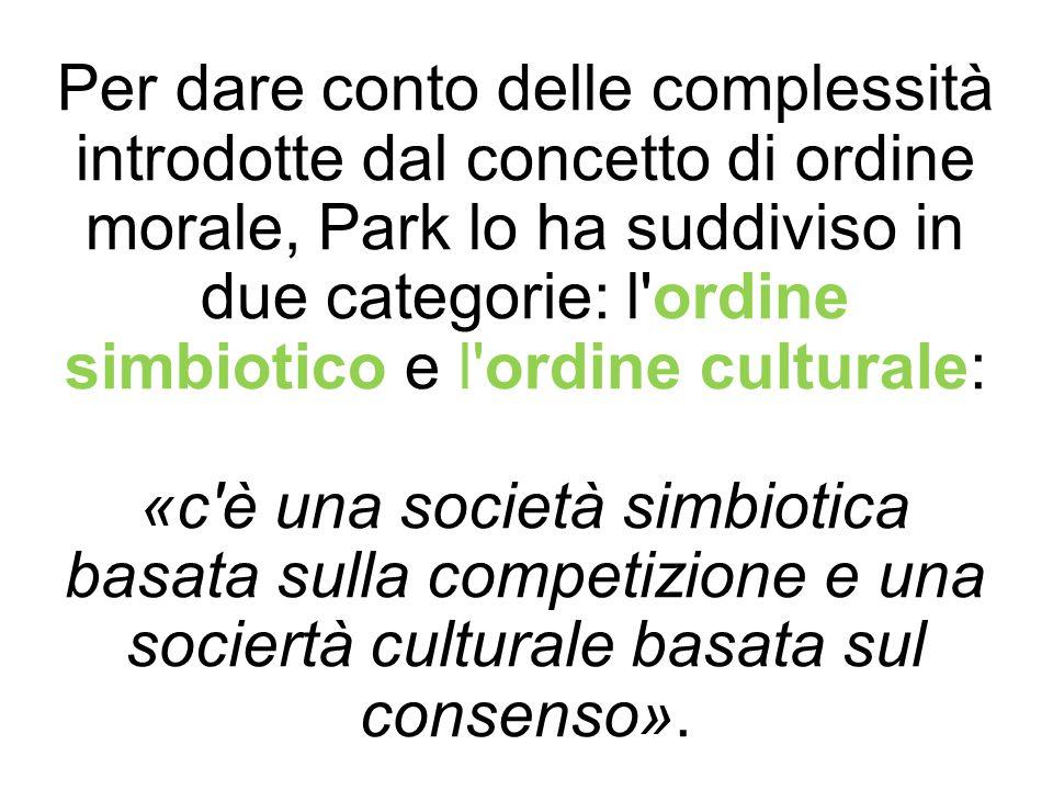 Per dare conto delle complessità introdotte dal concetto di ordine morale, Park lo ha suddiviso in due categorie: l ordine simbiotico e l ordine culturale: