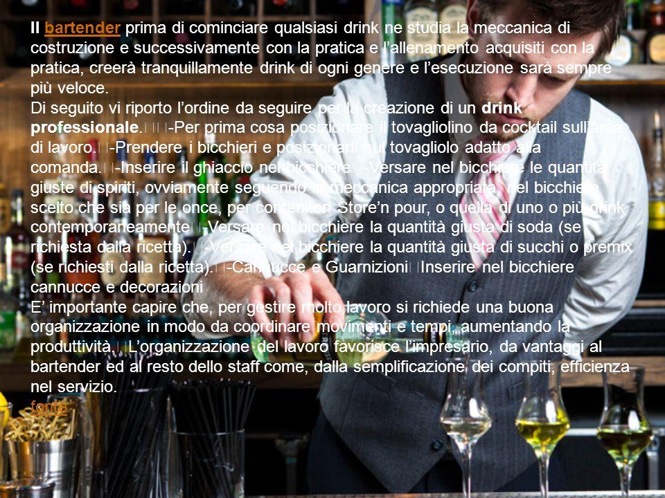 Il bartender prima di cominciare qualsiasi drink ne studia la meccanica di costruzione e successivamente con la pratica e l'allenamento acquisiti con la pratica, creerà tranquillamente drink di ogni genere e l'esecuzione sarà sempre più veloce.