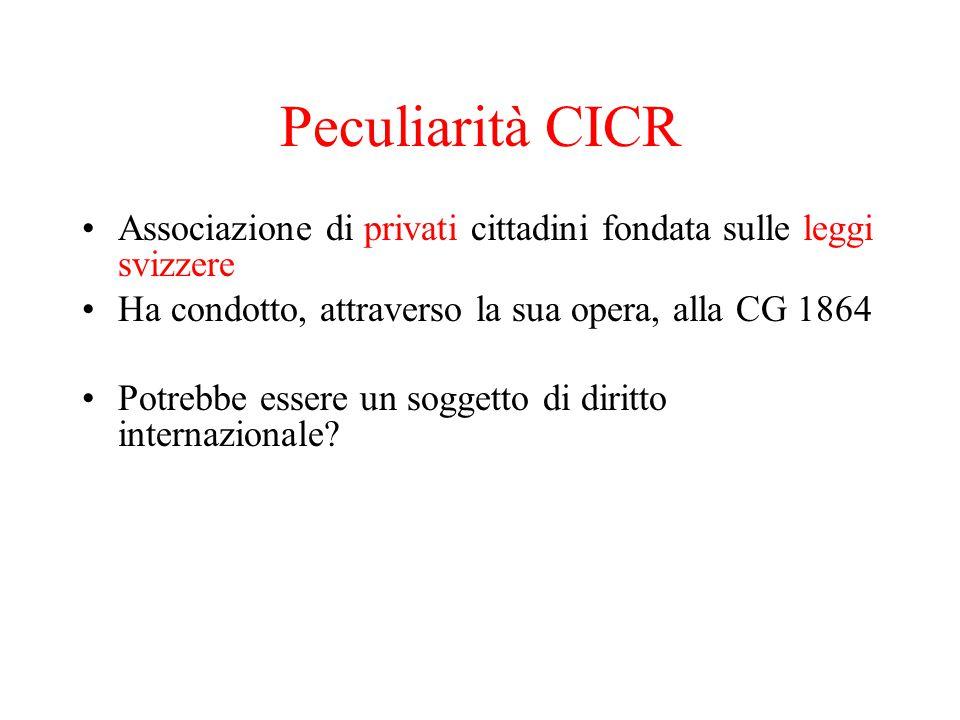Peculiarità CICR Associazione di privati cittadini fondata sulle leggi svizzere. Ha condotto, attraverso la sua opera, alla CG 1864.