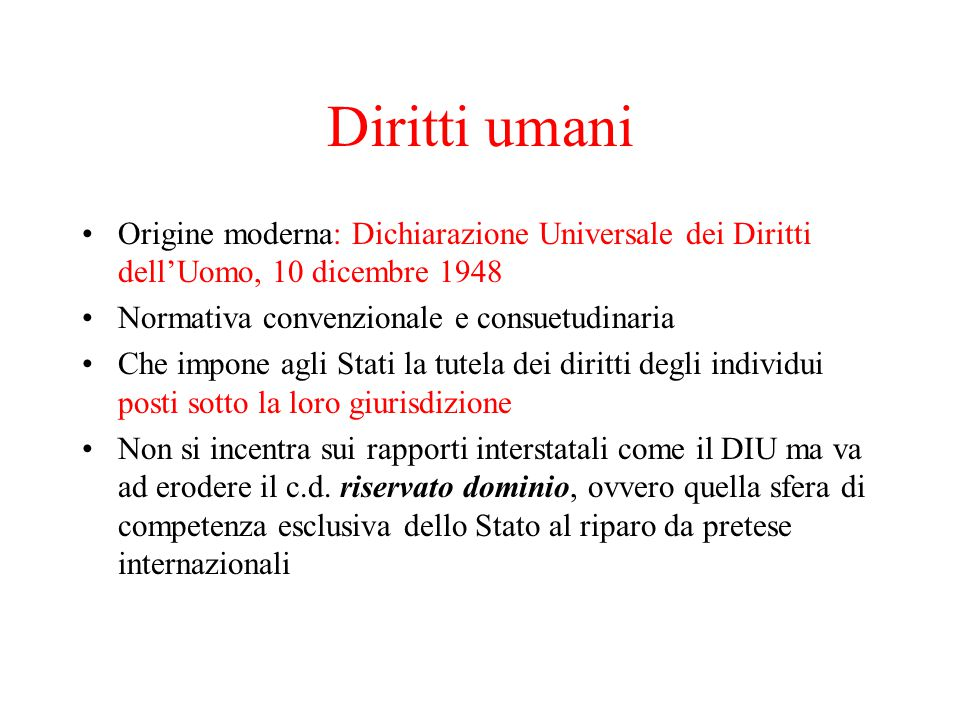 Diritti umani Origine moderna: Dichiarazione Universale dei Diritti dell'Uomo, 10 dicembre 1948. Normativa convenzionale e consuetudinaria.