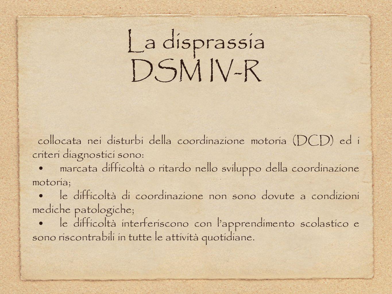 La disprassia DSM IV-R collocata nei disturbi della coordinazione motoria (DCD) ed i criteri diagnostici sono: