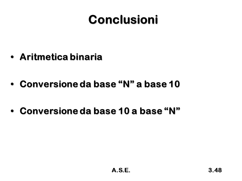 Conclusioni Aritmetica binaria Conversione da base N a base 10