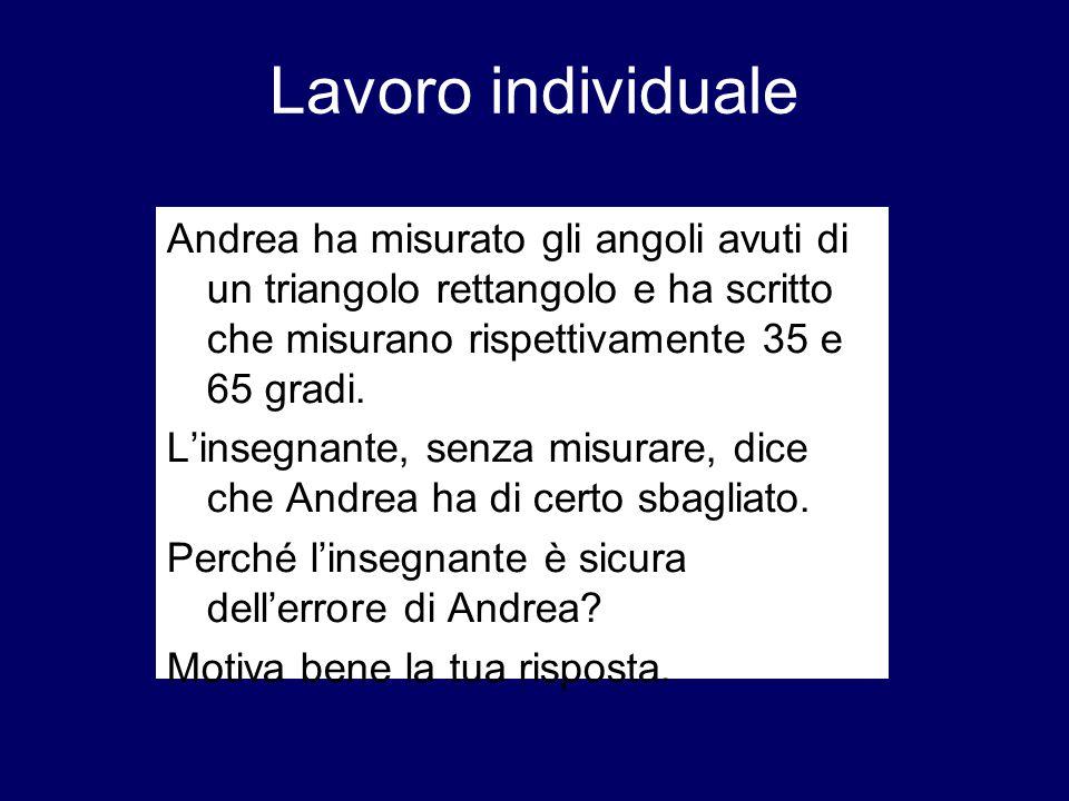 Lavoro individuale Andrea ha misurato gli angoli avuti di un triangolo rettangolo e ha scritto che misurano rispettivamente 35 e 65 gradi.