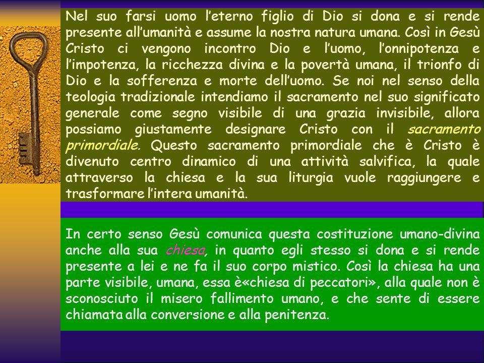 Nel suo farsi uomo l'eterno figlio di Dio si dona e si rende presente all'umanità e assume la nostra natura umana. Così in Gesù Cristo ci vengono incontro Dio e l'uomo, l'onnipotenza e l'impotenza, la ricchezza divina e la povertà umana, il trionfo di Dio e la sofferenza e morte dell'uomo. Se noi nel senso della teologia tradizionale intendiamo il sacramento nel suo significato generale come segno visibile di una grazia invisibile, allora possiamo giustamente designare Cristo con il sacramento primordiale. Questo sacramento primordiale che è Cristo è divenuto centro dinamico di una attività salvifica, la quale attraverso la chiesa e la sua liturgia vuole raggiungere e trasformare l'intera umanità.