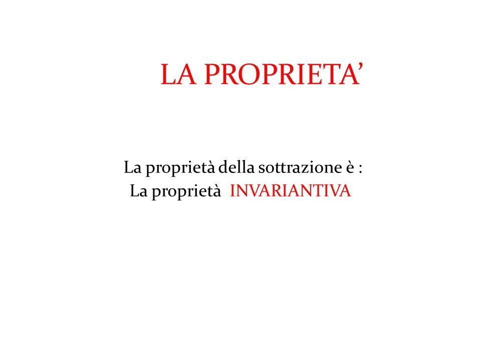 LA PROPRIETA' La proprietà della sottrazione è :