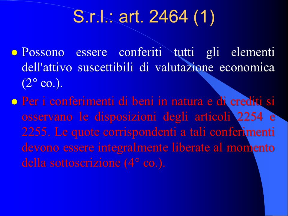 S.r.l.: art. 2464 (1) Possono essere conferiti tutti gli elementi dell attivo suscettibili di valutazione economica (2° co.).