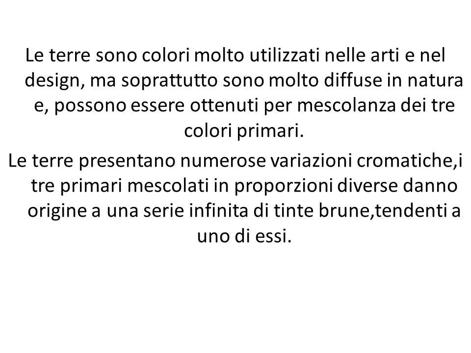 Le terre sono colori molto utilizzati nelle arti e nel design, ma soprattutto sono molto diffuse in natura e, possono essere ottenuti per mescolanza dei tre colori primari.