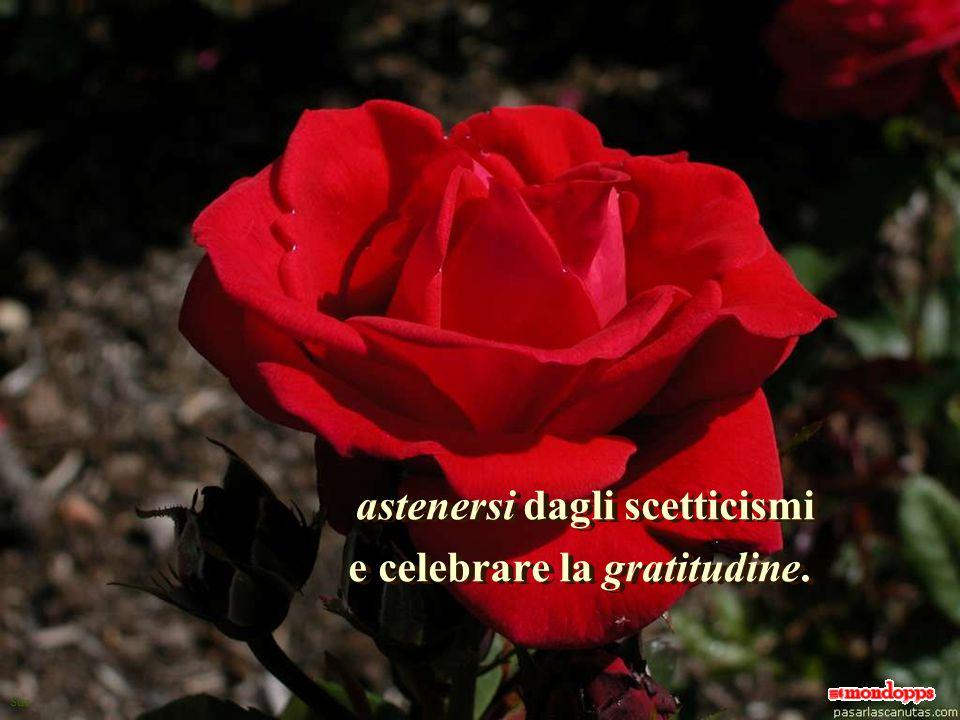 astenersi dagli scetticismi e celebrare la gratitudine.