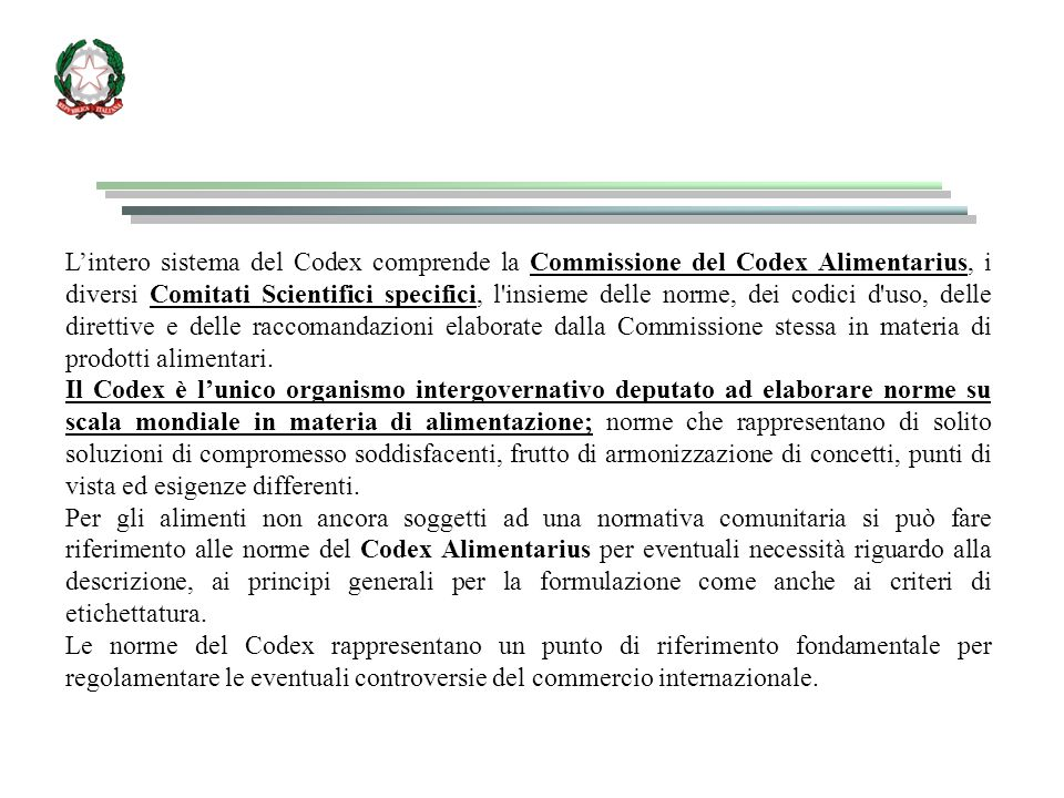 L'intero sistema del Codex comprende la Commissione del Codex Alimentarius, i diversi Comitati Scientifici specifici, l insieme delle norme, dei codici d uso, delle direttive e delle raccomandazioni elaborate dalla Commissione stessa in materia di prodotti alimentari.
