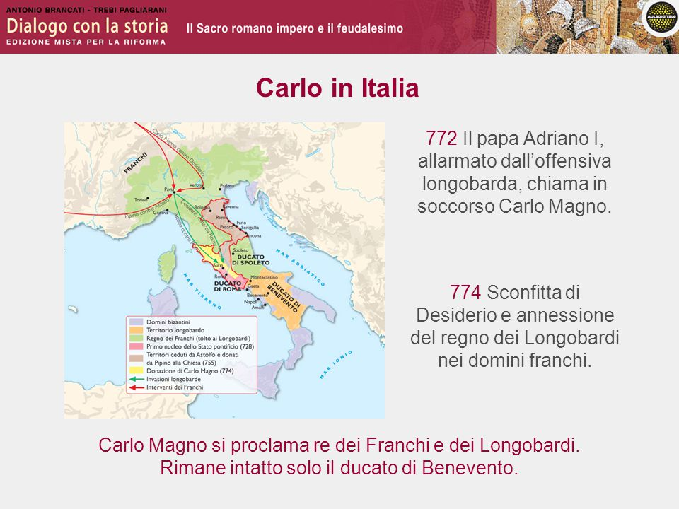 Carlo in Italia 772 Il papa Adriano I, allarmato dall'offensiva longobarda, chiama in soccorso Carlo Magno.