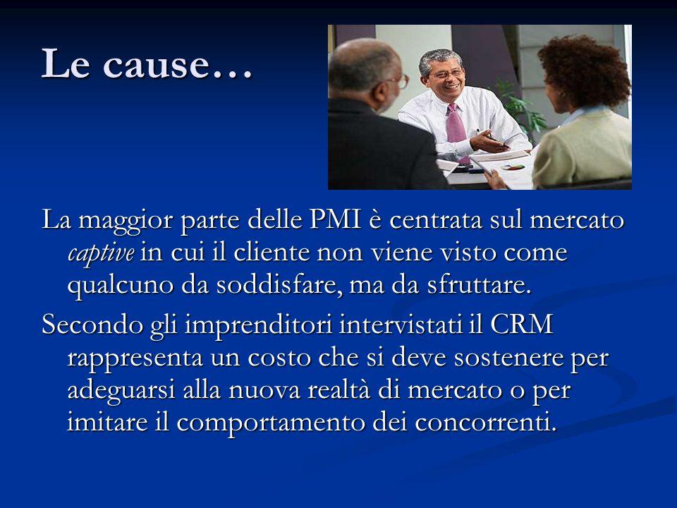 Le cause… La maggior parte delle PMI è centrata sul mercato captive in cui il cliente non viene visto come qualcuno da soddisfare, ma da sfruttare.