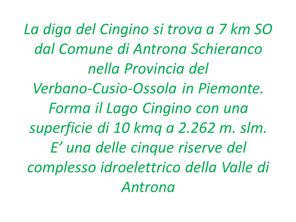 La diga del Cingino si trova a 7 km SO dal Comune di Antrona Schieranco nella Provincia del Verbano-Cusio-Ossola in Piemonte.