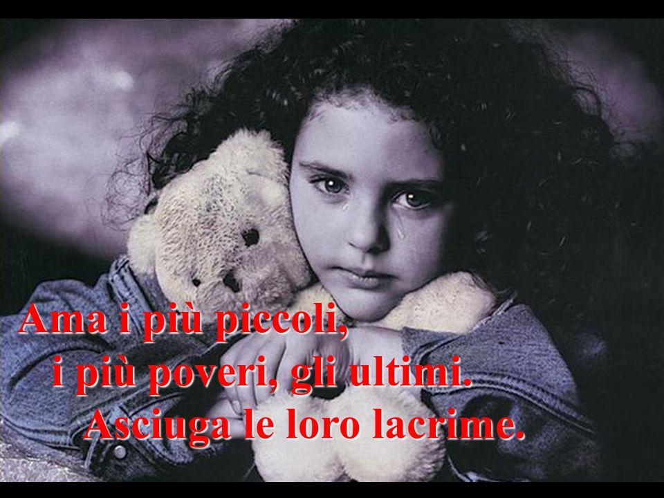 Ama i più piccoli, i più poveri, gli ultimi. Asciuga le loro lacrime.