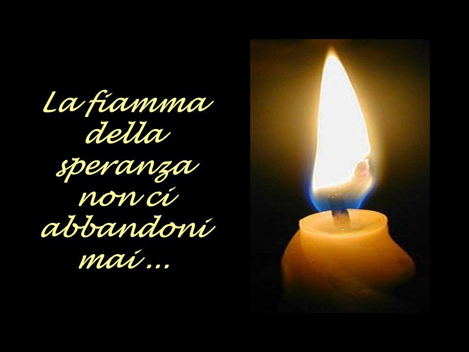 La fiamma della speranza non ci abbandoni mai ...