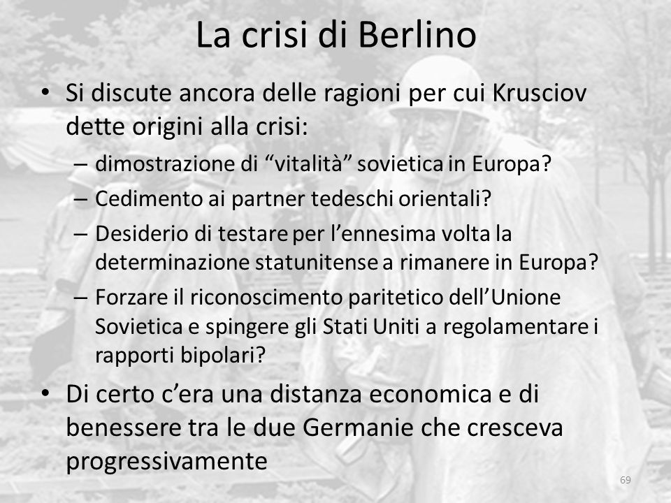 La crisi di Berlino Si discute ancora delle ragioni per cui Krusciov dette origini alla crisi: dimostrazione di vitalità sovietica in Europa