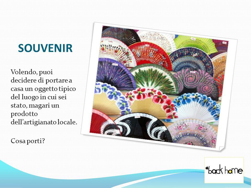 SOUVENIR Volendo, puoi decidere di portare a casa un oggetto tipico del luogo in cui sei stato, magari un prodotto dell'artigianato locale.