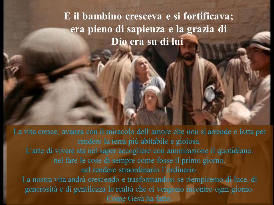 E il bambino cresceva e si fortificava; era pieno di sapienza e la grazia di Dio era su di lui.