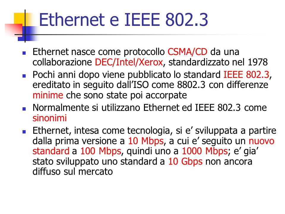 Ethernet e IEEE 802.3 Ethernet nasce come protocollo CSMA/CD da una collaborazione DEC/Intel/Xerox, standardizzato nel 1978.