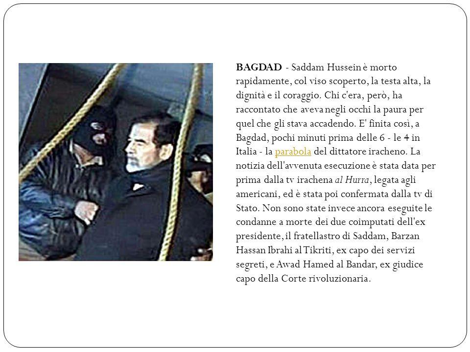 BAGDAD - Saddam Hussein è morto rapidamente, col viso scoperto, la testa alta, la dignità e il coraggio.