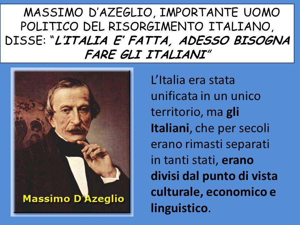 MMASSIMO D'AZEGLIO, IMPORTANTE UOMO POLITICO DEL RISORGIMENTO ITALIANO, DISSE: L'ITALIA E' FATTA, ADESSO BISOGNA FARE GLI ITALIANI