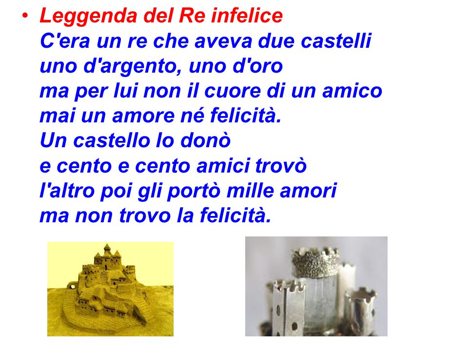 Leggenda del Re infelice C era un re che aveva due castelli uno d argento, uno d oro ma per lui non il cuore di un amico mai un amore né felicità.