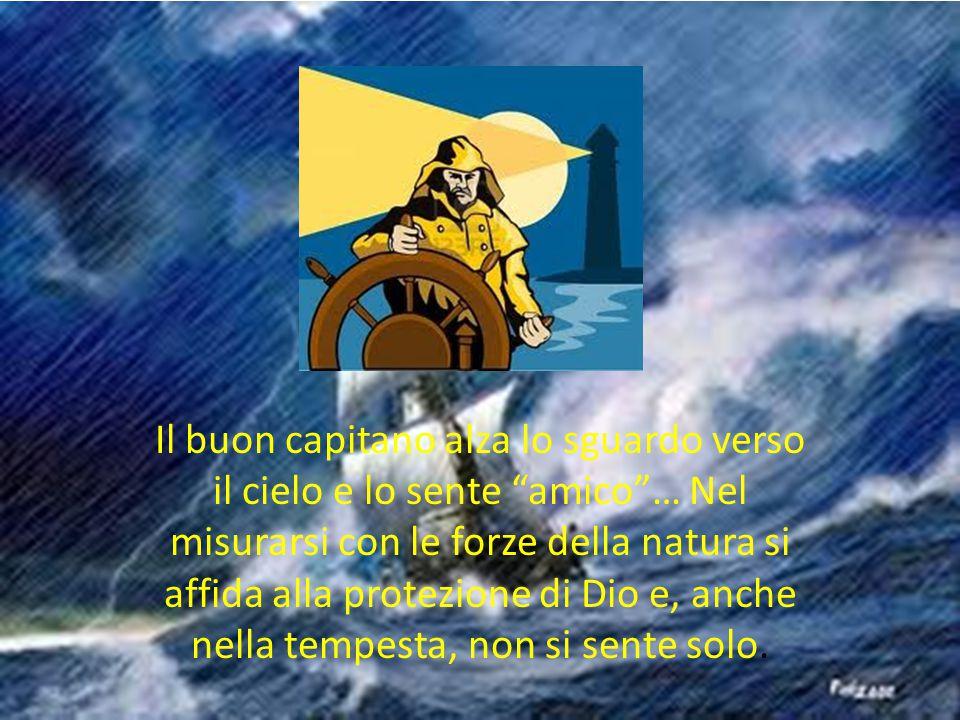 Il buon capitano alza lo sguardo verso il cielo e lo sente amico … Nel misurarsi con le forze della natura si affida alla protezione di Dio e, anche nella tempesta, non si sente solo.