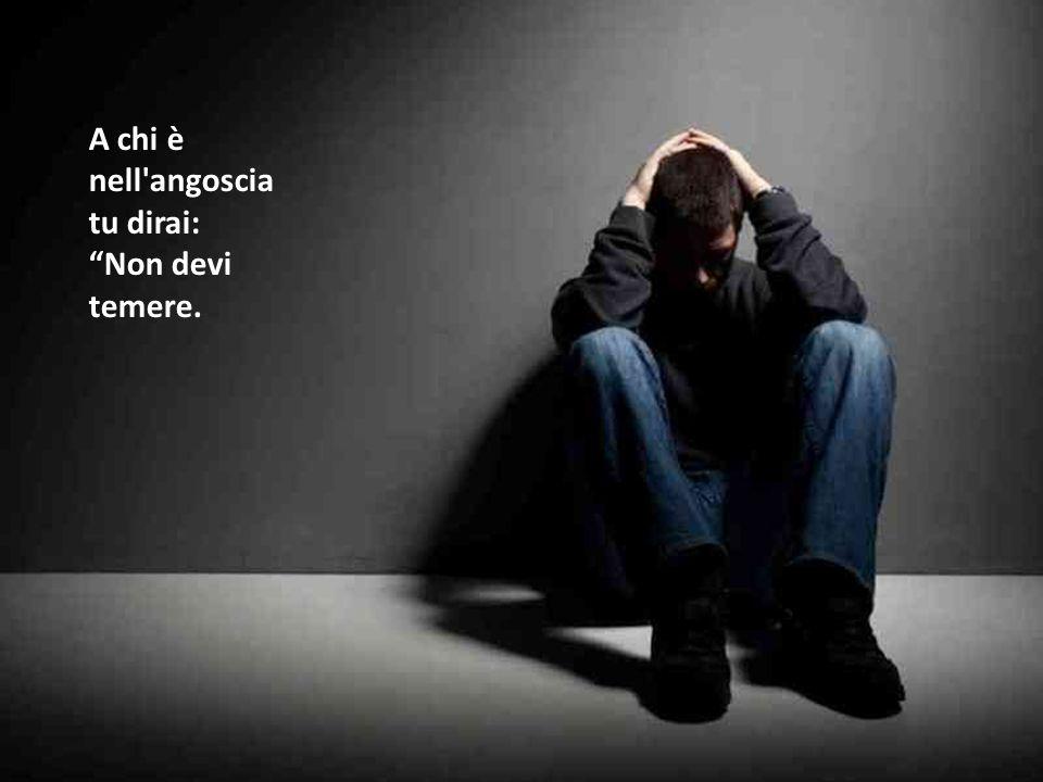 A chi è nell angoscia tu dirai: Non devi temere.