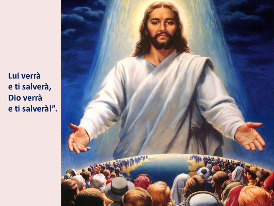 Lui verrà e ti salverà, Dio verrà e ti salverà! .