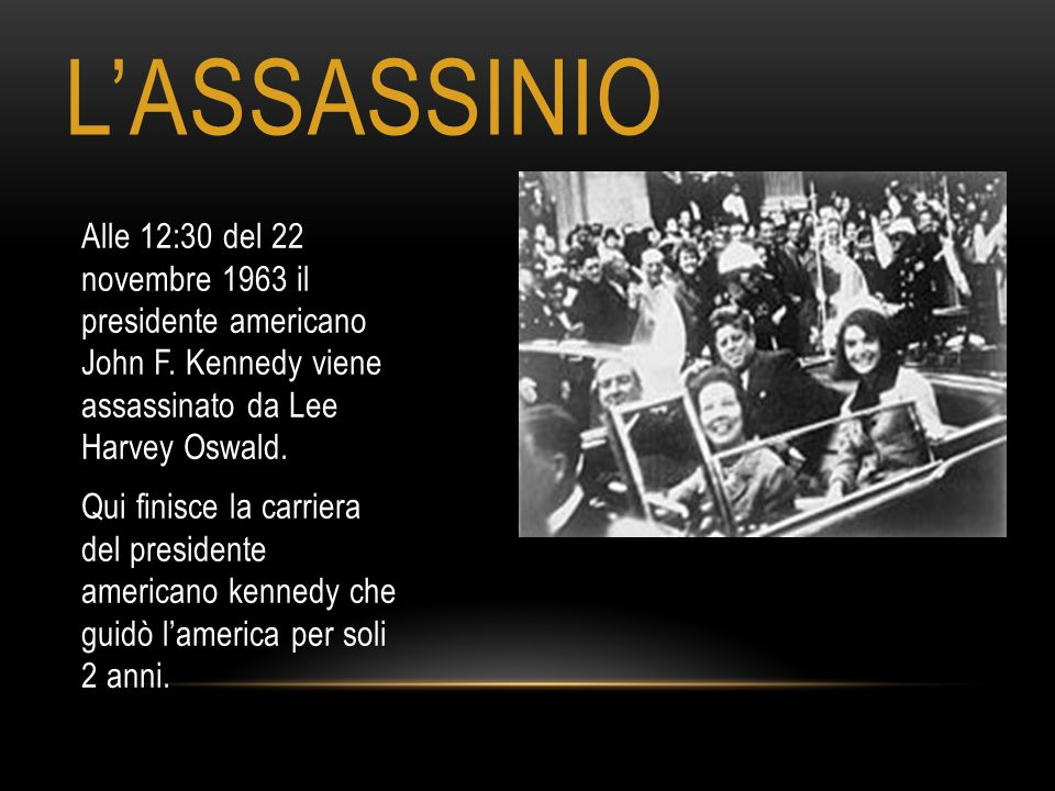 L'ASSASSINIO Alle 12:30 del 22 novembre 1963 il presidente americano John F. Kennedy viene assassinato da Lee Harvey Oswald.