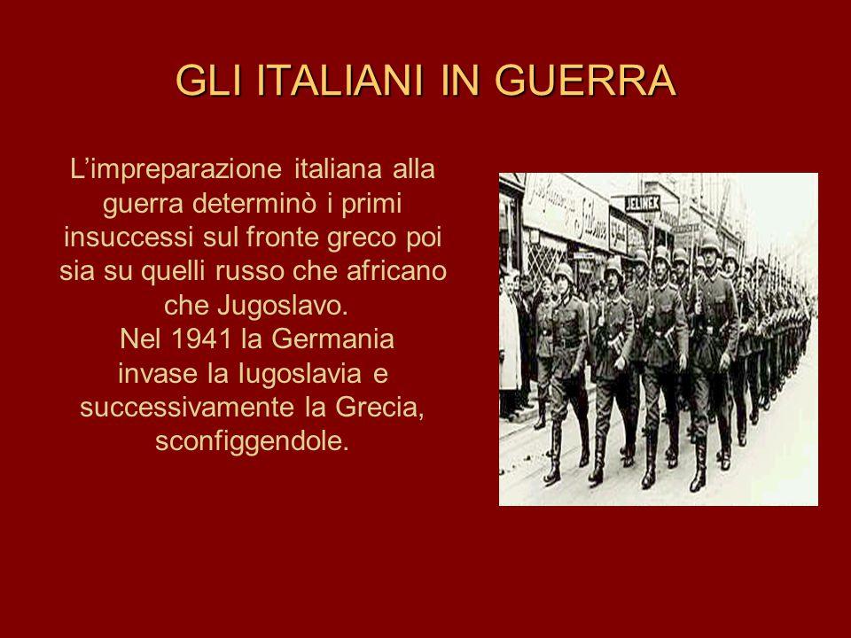 GLI ITALIANI IN GUERRA L'impreparazione italiana alla guerra determinò i primi. insuccessi sul fronte greco poi sia su quelli russo che africano.