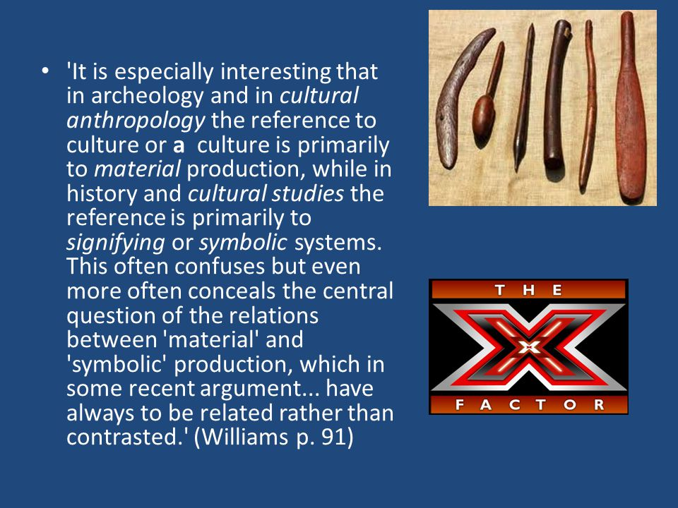 It is especially interesting that in archeology and in cultural anthropology the reference to culture or a culture is primarily to material production, while in history and cultural studies the reference is primarily to signifying or symbolic systems.