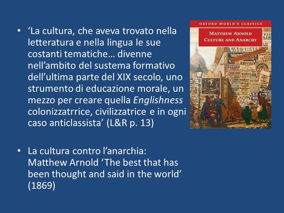 'La cultura, che aveva trovato nella letteratura e nella lingua le sue costanti tematiche… divenne nell'ambito del sustema formativo dell'ultima parte del XIX secolo, uno strumento di educazione morale, un mezzo per creare quella Englishness colonizzatrrice, civilizzatrice e in ogni caso anticlassista' (L&R p. 13)