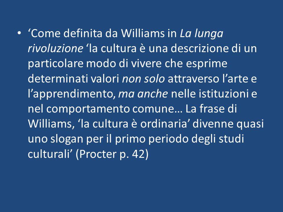 'Come definita da Williams in La lunga rivoluzione 'la cultura è una descrizione di un particolare modo di vivere che esprime determinati valori non solo attraverso l'arte e l'apprendimento, ma anche nelle istituzioni e nel comportamento comune… La frase di Williams, 'la cultura è ordinaria' divenne quasi uno slogan per il primo periodo degli studi culturali' (Procter p.