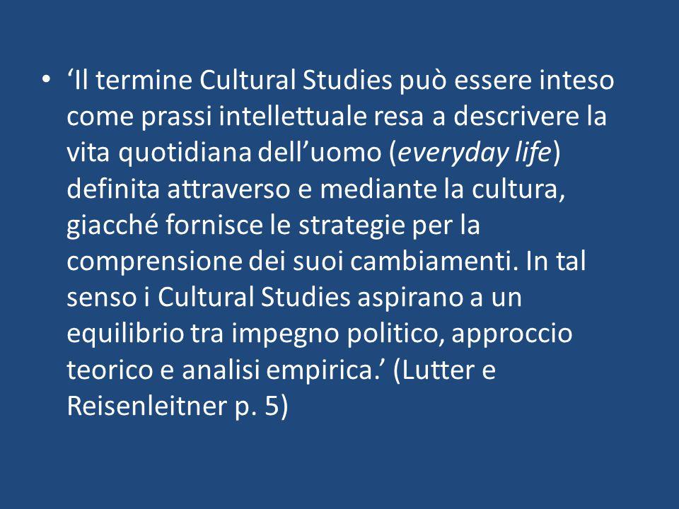 'Il termine Cultural Studies può essere inteso come prassi intellettuale resa a descrivere la vita quotidiana dell'uomo (everyday life) definita attraverso e mediante la cultura, giacché fornisce le strategie per la comprensione dei suoi cambiamenti.