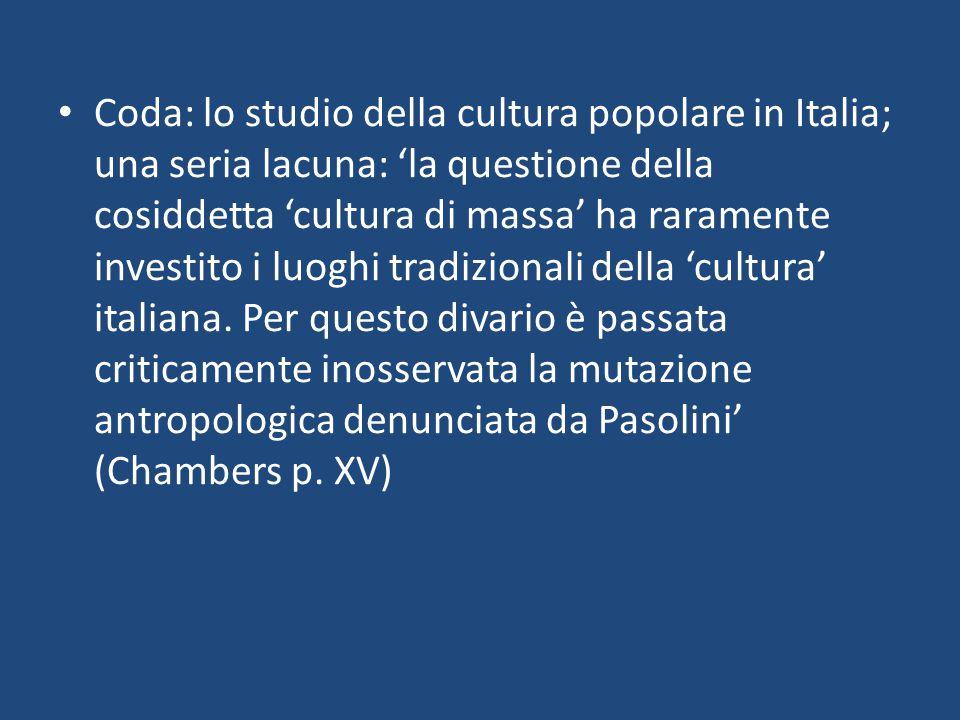 Coda: lo studio della cultura popolare in Italia; una seria lacuna: 'la questione della cosiddetta 'cultura di massa' ha raramente investito i luoghi tradizionali della 'cultura' italiana.