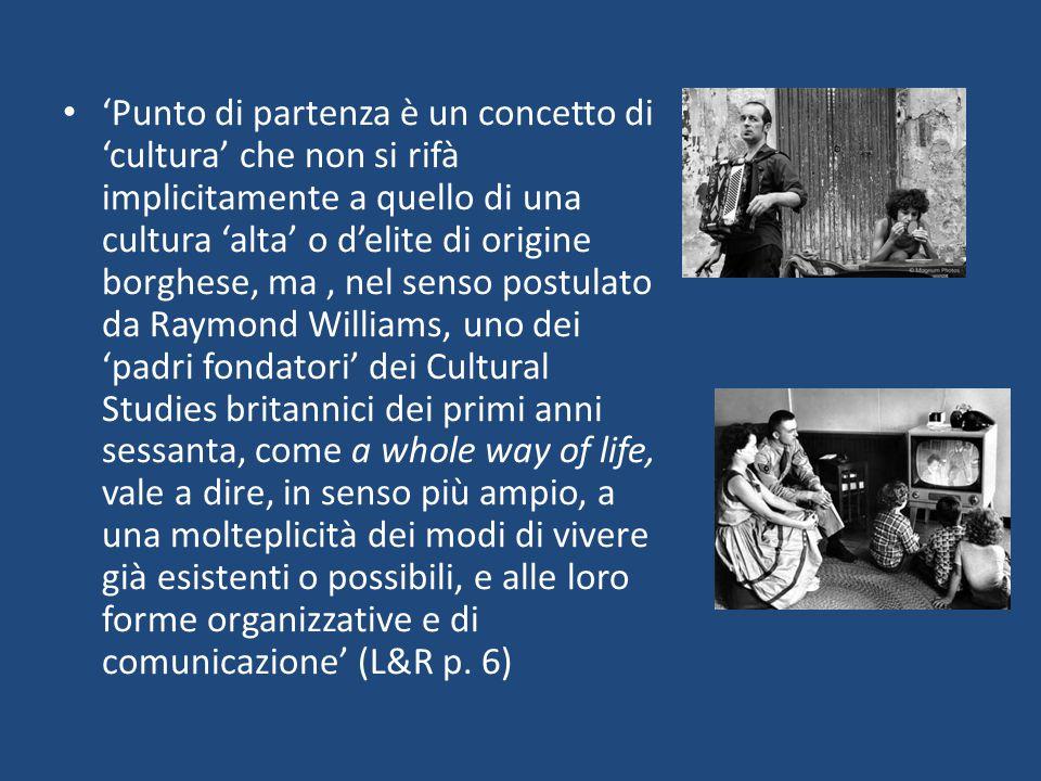 'Punto di partenza è un concetto di 'cultura' che non si rifà implicitamente a quello di una cultura 'alta' o d'elite di origine borghese, ma , nel senso postulato da Raymond Williams, uno dei 'padri fondatori' dei Cultural Studies britannici dei primi anni sessanta, come a whole way of life, vale a dire, in senso più ampio, a una molteplicità dei modi di vivere già esistenti o possibili, e alle loro forme organizzative e di comunicazione' (L&R p.